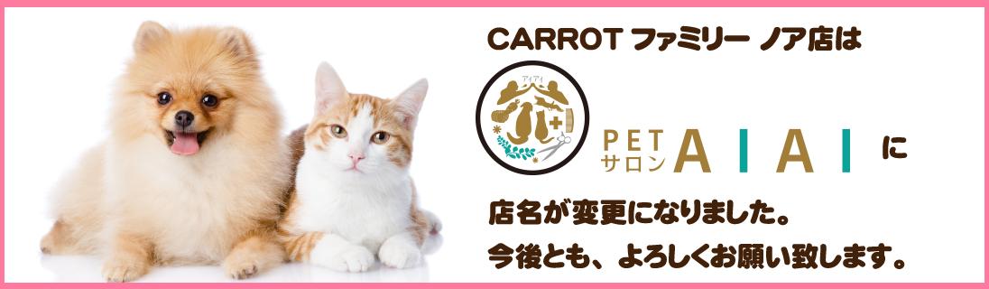 キャロットファミリーノア店は、ペットサロンAIAIに店名が変更になりました。今後ともよろしくお願い致します。